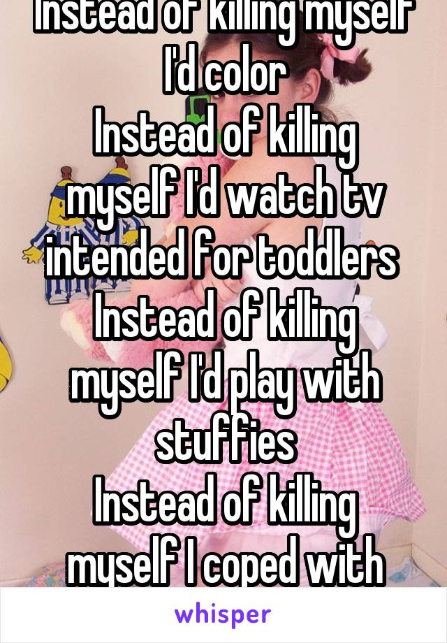 Instead of killing myself I'd color Instead of killing myself I'd watch tv intended for toddlers  Instead of killing myself I'd play with stuffies Instead of killing myself I coped with little space