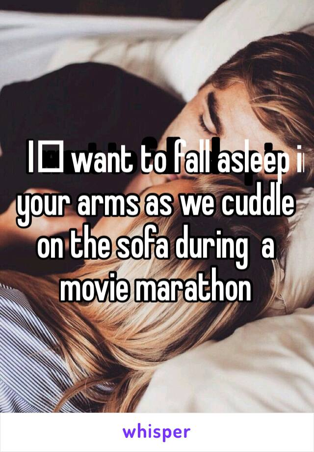 I️ want to fall asleep in your arms as we cuddle on the sofa during  a movie marathon