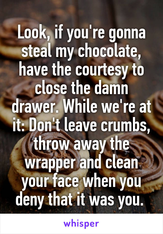 Look, if you're gonna steal my chocolate, have the courtesy to close the damn drawer. While we're at it: Don't leave crumbs, throw away the wrapper and clean your face when you deny that it was you.