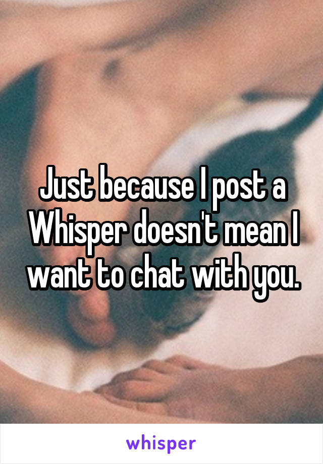 Just because I post a Whisper doesn't mean I want to chat with you.