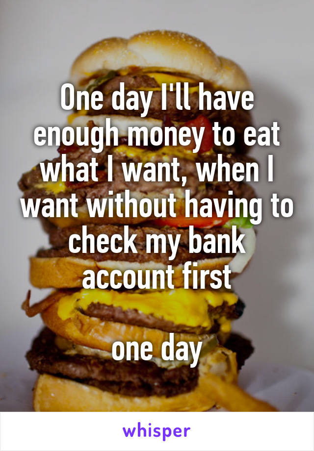 One day I'll have enough money to eat what I want, when I want without having to check my bank account first   one day