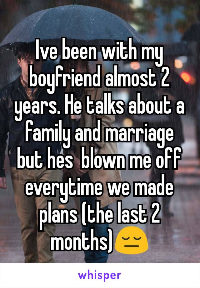 Ive been with my boyfriend almost 2 years. He talks about a family and marriage but hes  blown me off everytime we made plans (the last 2 months)😔