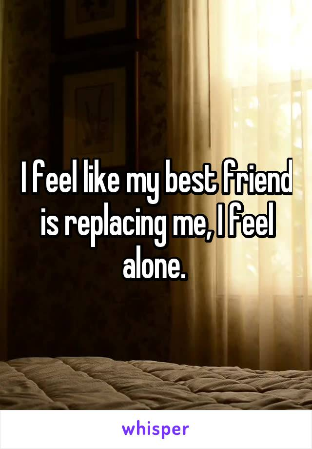 I feel like my best friend is replacing me, I feel alone.