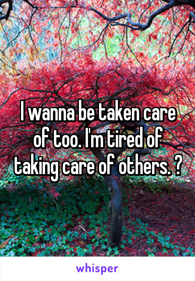 I wanna be taken care of too. I'm tired of taking care of others. 😫