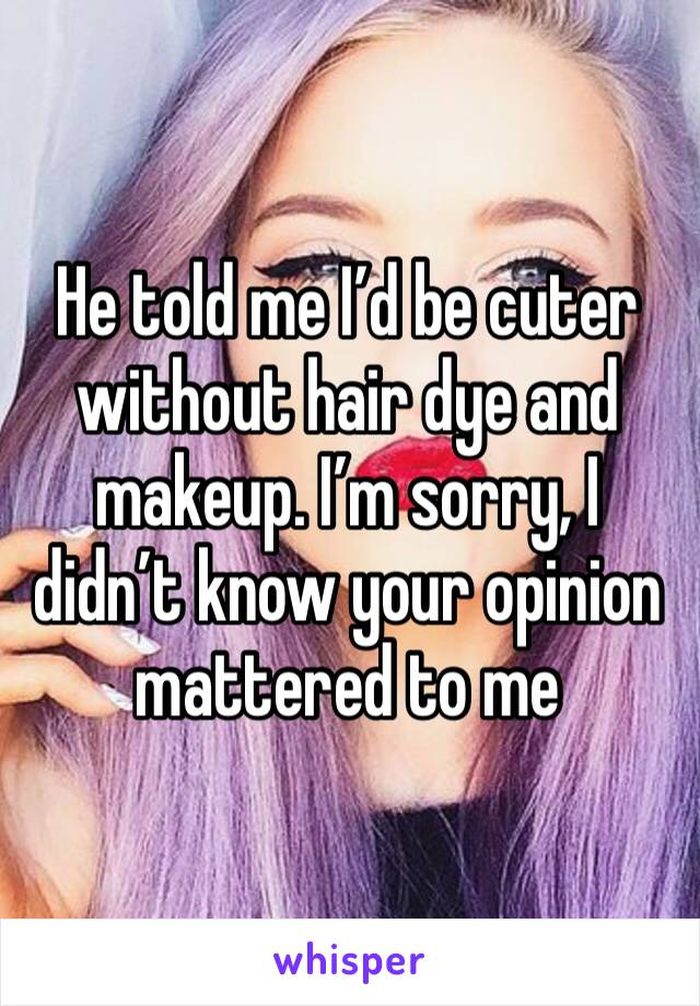 He told me I'd be cuter without hair dye and makeup. I'm sorry, I didn't know your opinion mattered to me