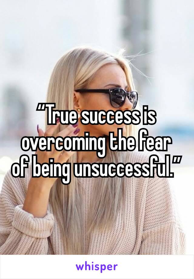 """True success is overcoming the fear of being unsuccessful."""