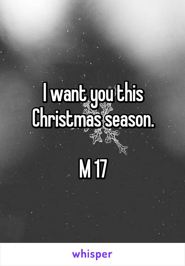I want you this Christmas season.  M 17