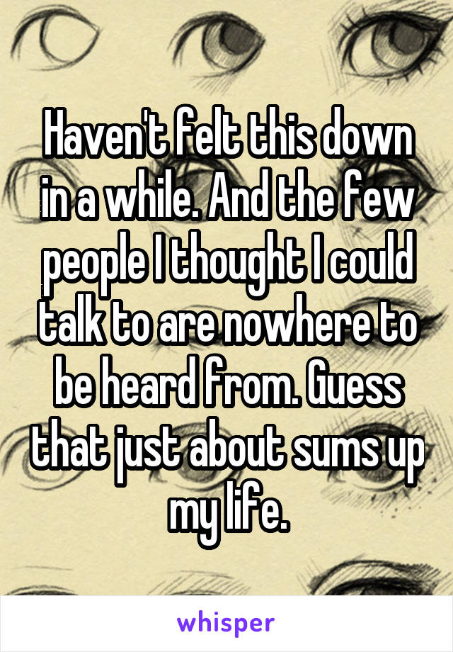 Haven't felt this down in a while. And the few people I thought I could talk to are nowhere to be heard from. Guess that just about sums up my life.