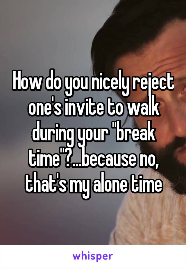 "How do you nicely reject one's invite to walk during your ""break time""?...because no, that's my alone time"