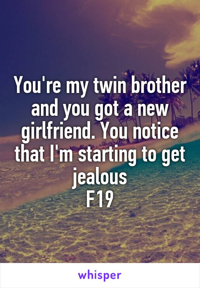 You're my twin brother and you got a new girlfriend. You notice that I'm starting to get jealous F19