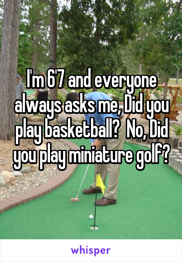 I'm 6'7 and everyone always asks me, Did you play basketball?  No, Did you play miniature golf?