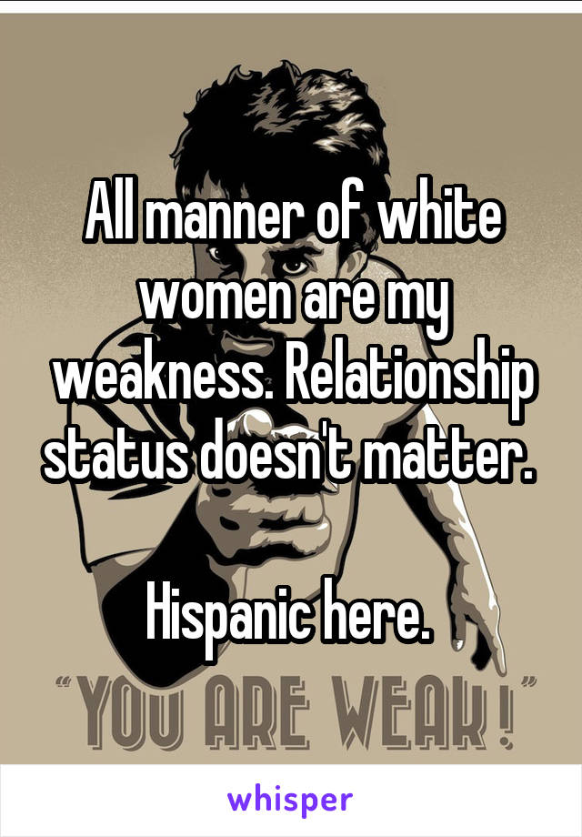 All manner of white women are my weakness. Relationship status doesn't matter.   Hispanic here.