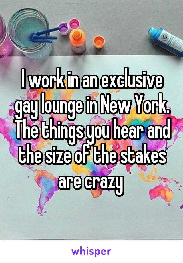 I work in an exclusive gay lounge in New York. The things you hear and the size of the stakes are crazy