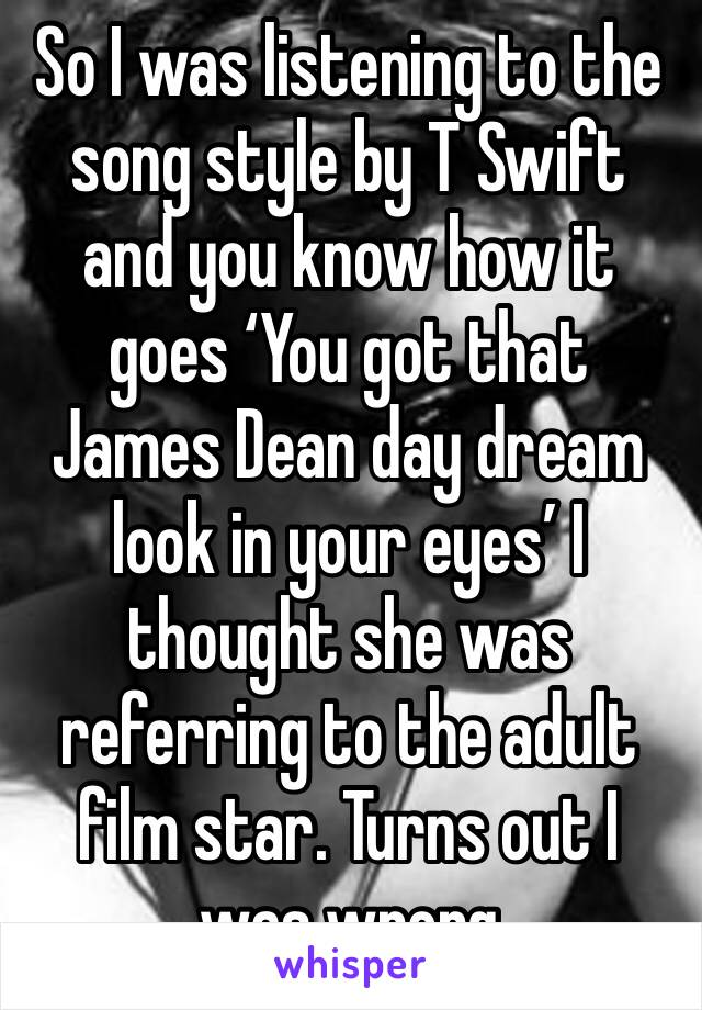 So I was listening to the song style by T Swift and you know how it goes 'You got that James Dean day dream look in your eyes' I thought she was referring to the adult film star. Turns out I was wrong