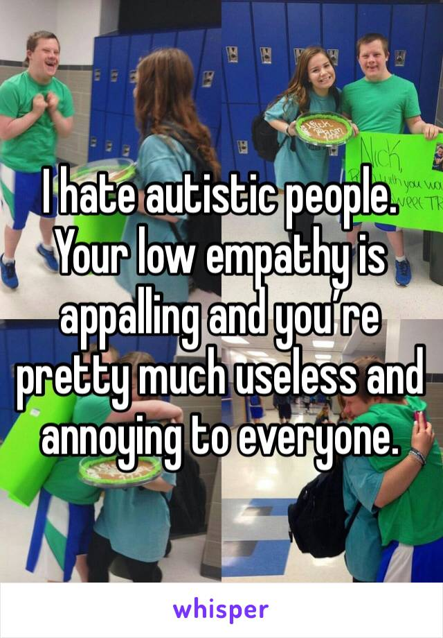 I hate autistic people. Your low empathy is appalling and you're pretty much useless and annoying to everyone.