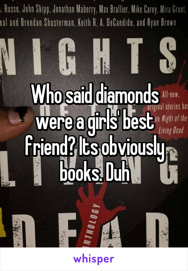 Who said diamonds were a girls' best friend? Its obviously books. Duh