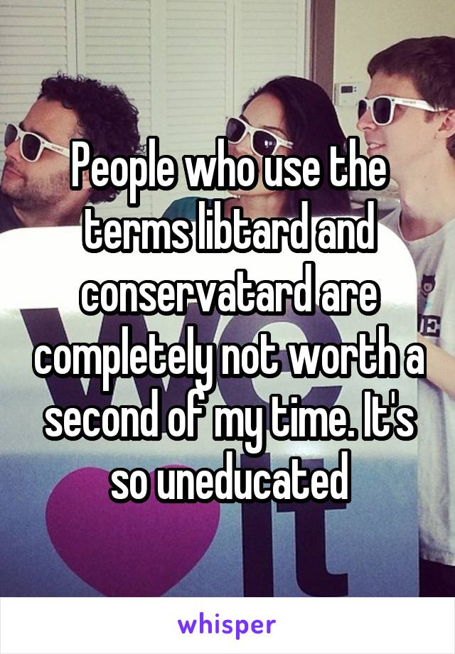 People who use the terms libtard and conservatard are completely not worth a second of my time. It's so uneducated
