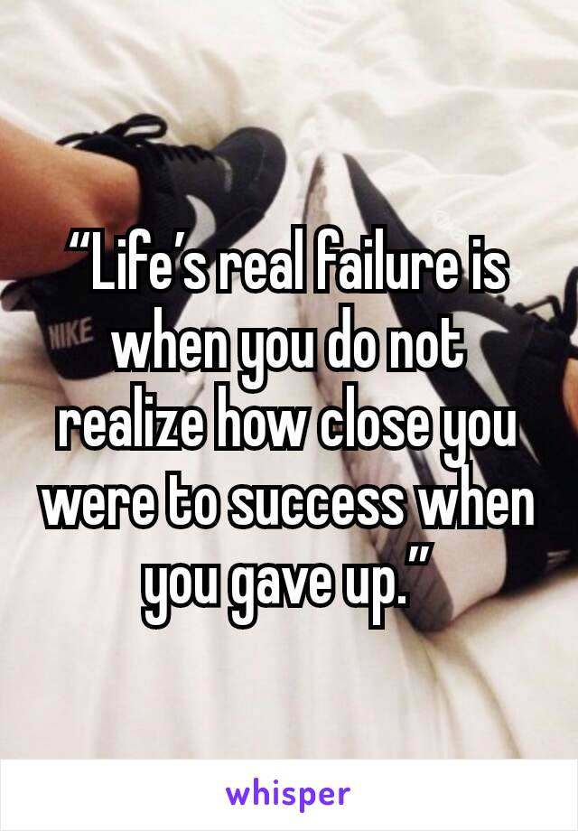 """""""Life's real failure is when you do not realize how close you were to success when you gave up."""""""