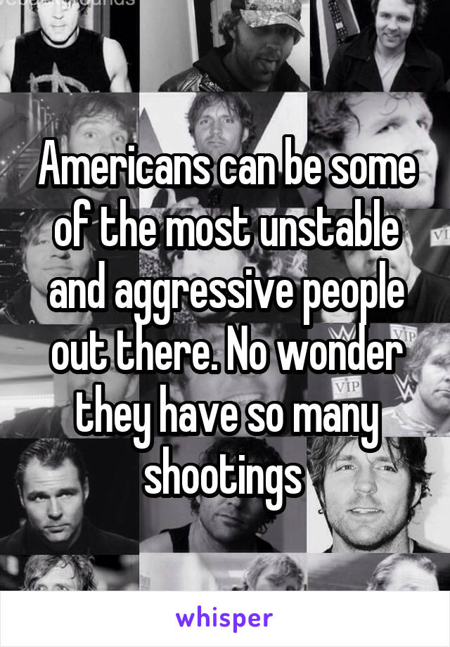 Americans can be some of the most unstable and aggressive people out there. No wonder they have so many shootings