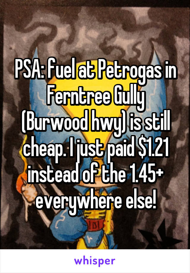 PSA: fuel at Petrogas in Ferntree Gully (Burwood hwy) is still cheap. I just paid $1.21 instead of the 1.45+ everywhere else!