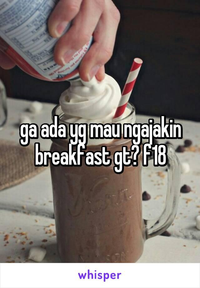 ga ada yg mau ngajakin breakfast gt? f18