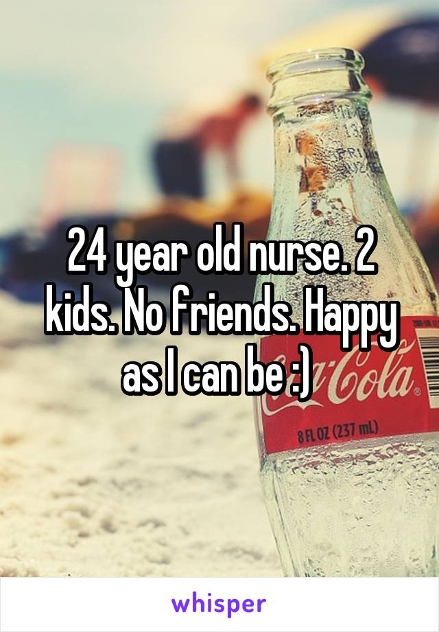 24 year old nurse. 2 kids. No friends. Happy as I can be :)
