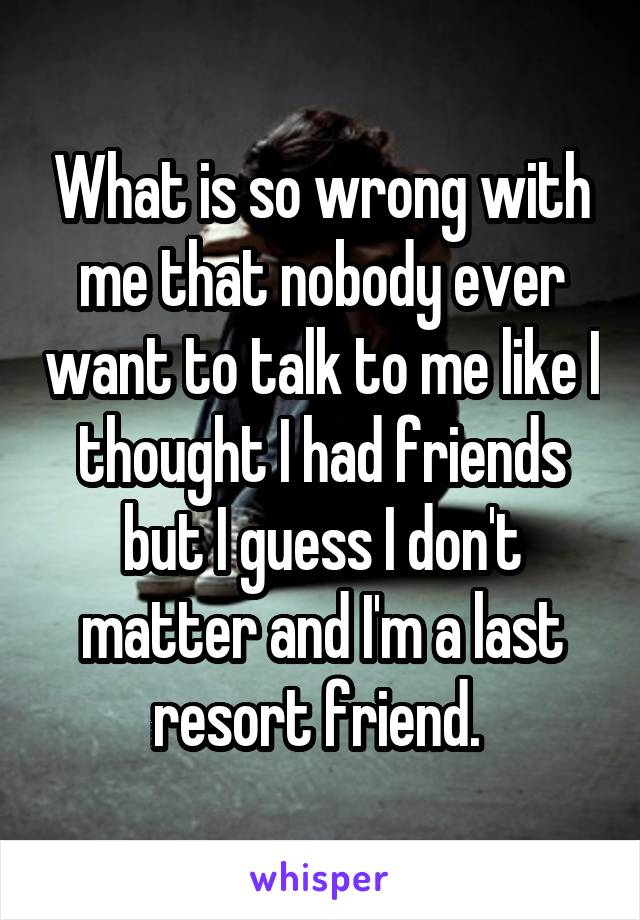 What is so wrong with me that nobody ever want to talk to me like I thought I had friends but I guess I don't matter and I'm a last resort friend.