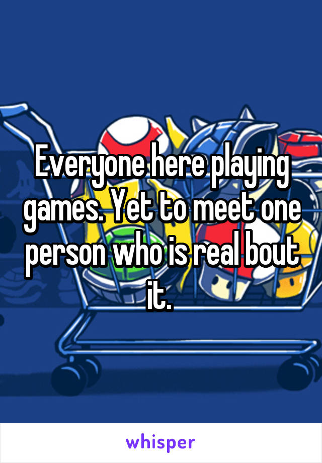 Everyone here playing games. Yet to meet one person who is real bout it.