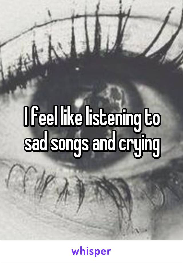 I feel like listening to sad songs and crying
