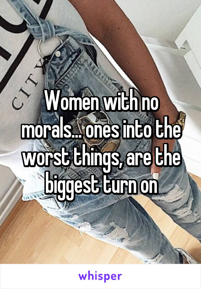 Women with no morals... ones into the worst things, are the biggest turn on