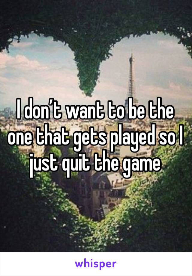 I don't want to be the one that gets played so I just quit the game