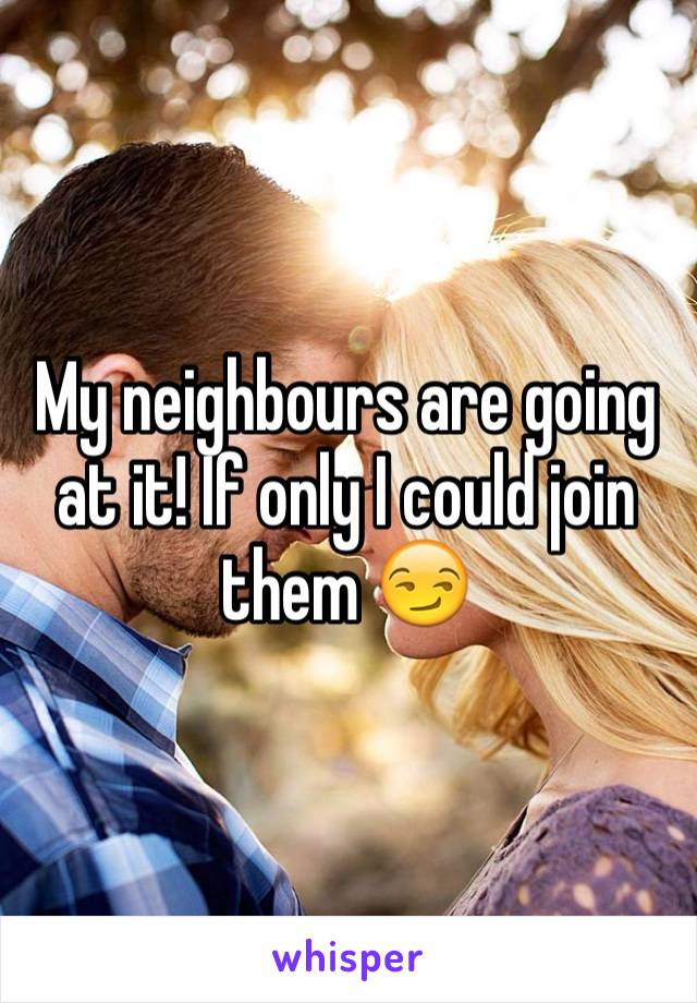 My neighbours are going at it! If only I could join them 😏