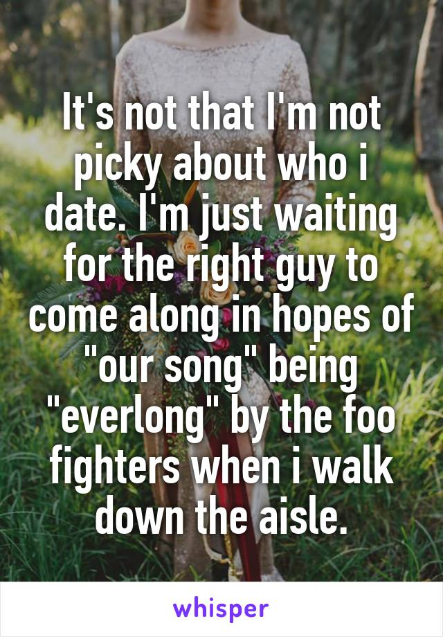 """It's not that I'm not picky about who i date. I'm just waiting for the right guy to come along in hopes of """"our song"""" being """"everlong"""" by the foo fighters when i walk down the aisle."""