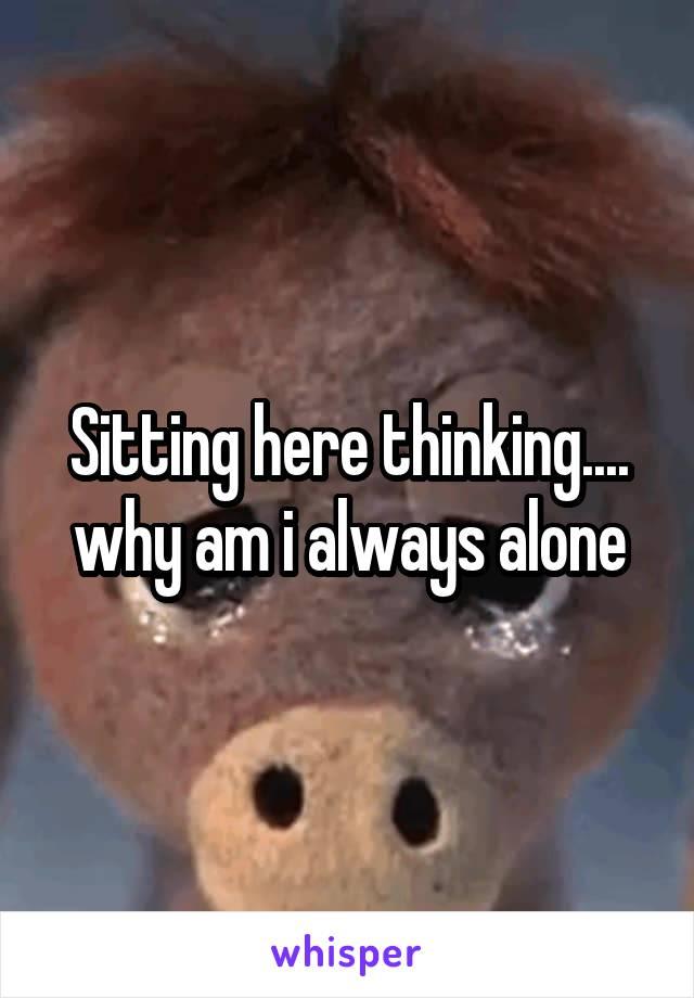 Sitting here thinking.... why am i always alone