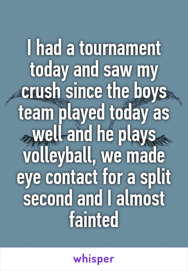I had a tournament today and saw my crush since the boys team played today as well and he plays volleyball, we made eye contact for a split second and I almost fainted
