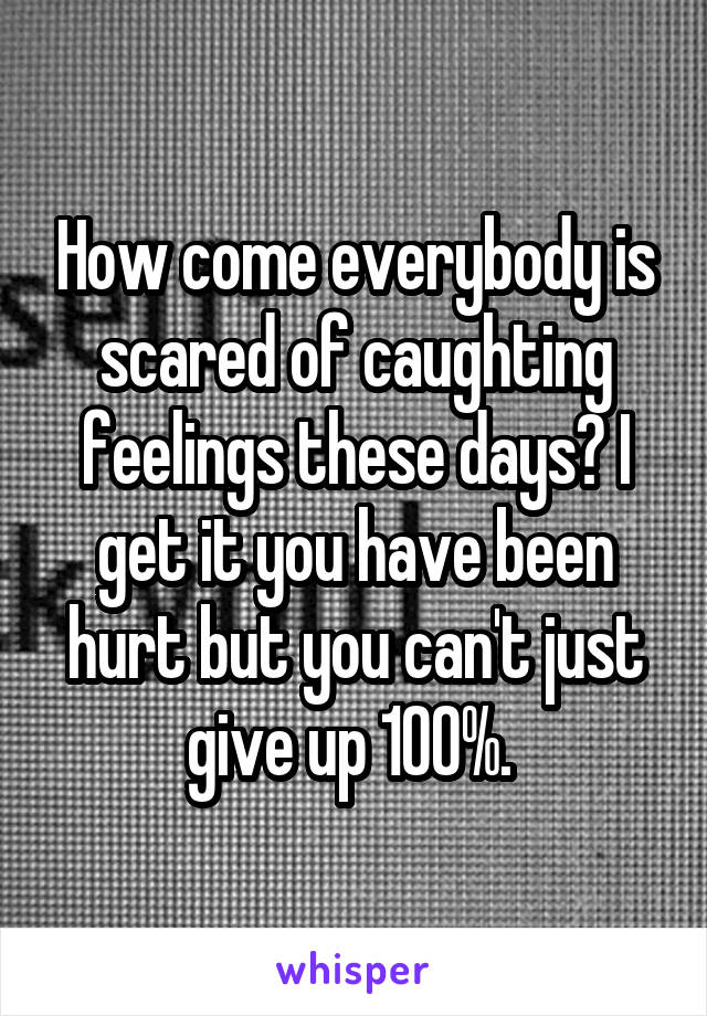 How come everybody is scared of caughting feelings these days? I get it you have been hurt but you can't just give up 100%.
