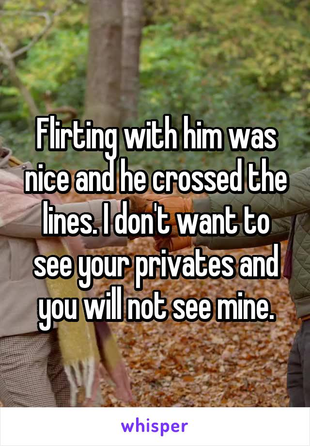 Flirting with him was nice and he crossed the lines. I don't want to see your privates and you will not see mine.