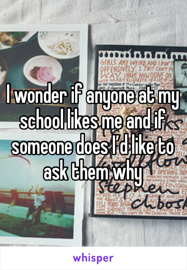 I wonder if anyone at my school likes me and if someone does I'd like to ask them why