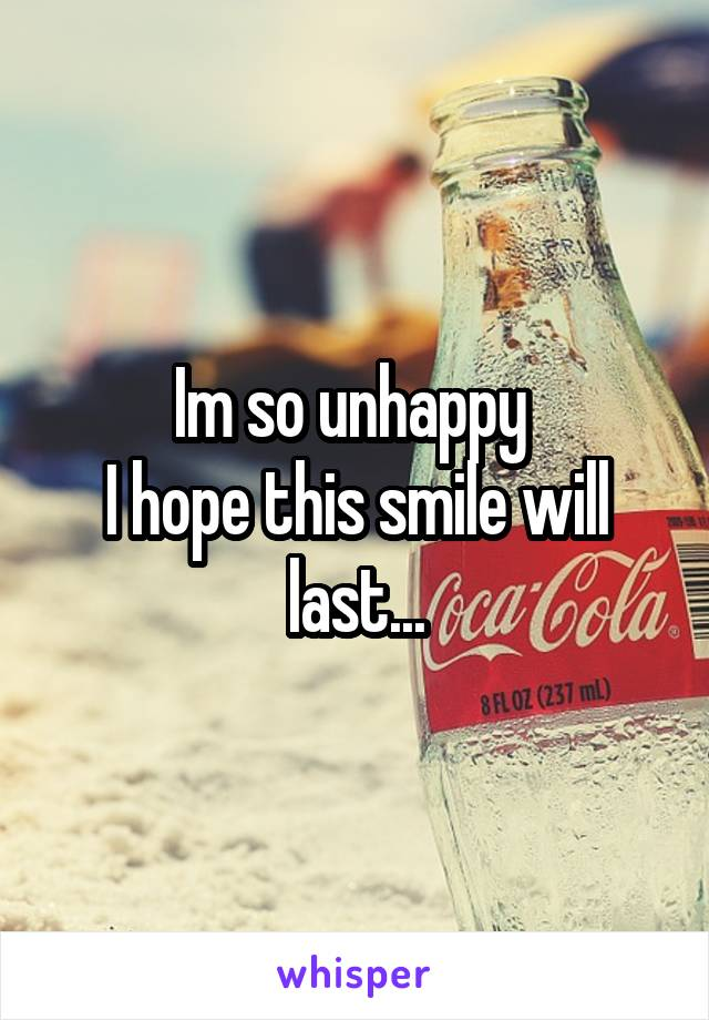 Im so unhappy  I hope this smile will last...