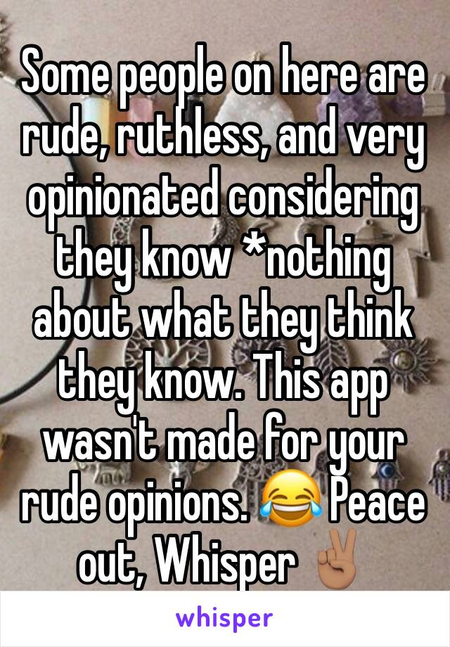 Some people on here are rude, ruthless, and very opinionated considering they know *nothing about what they think they know. This app wasn't made for your rude opinions. 😂 Peace out, Whisper ✌🏽