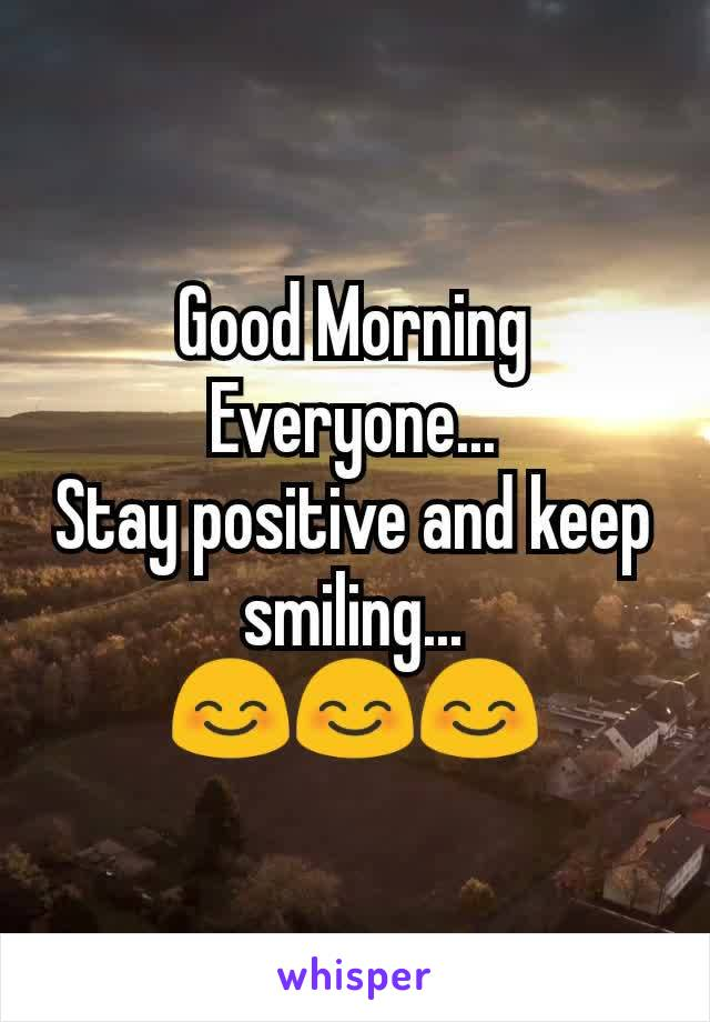 Good Morning Everyone... Stay positive and keep smiling... 😊😊😊