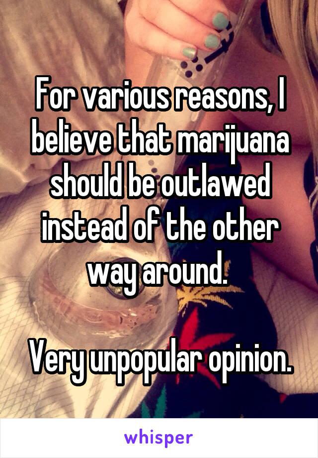 For various reasons, I believe that marijuana should be outlawed instead of the other way around.   Very unpopular opinion.