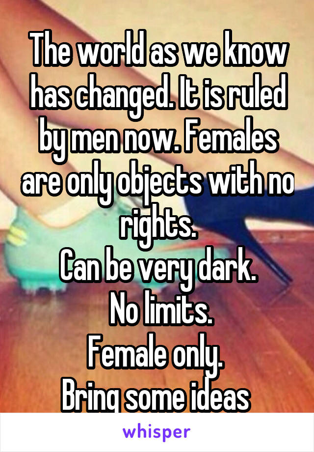 The world as we know has changed. It is ruled by men now. Females are only objects with no rights. Can be very dark.  No limits. Female only.  Bring some ideas