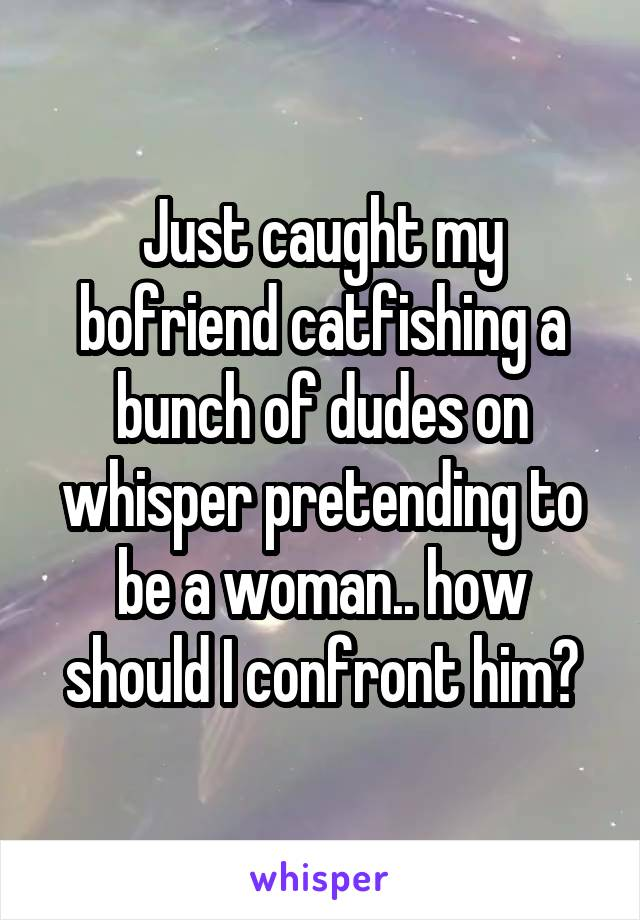 Just caught my bofriend catfishing a bunch of dudes on whisper pretending to be a woman.. how should I confront him?