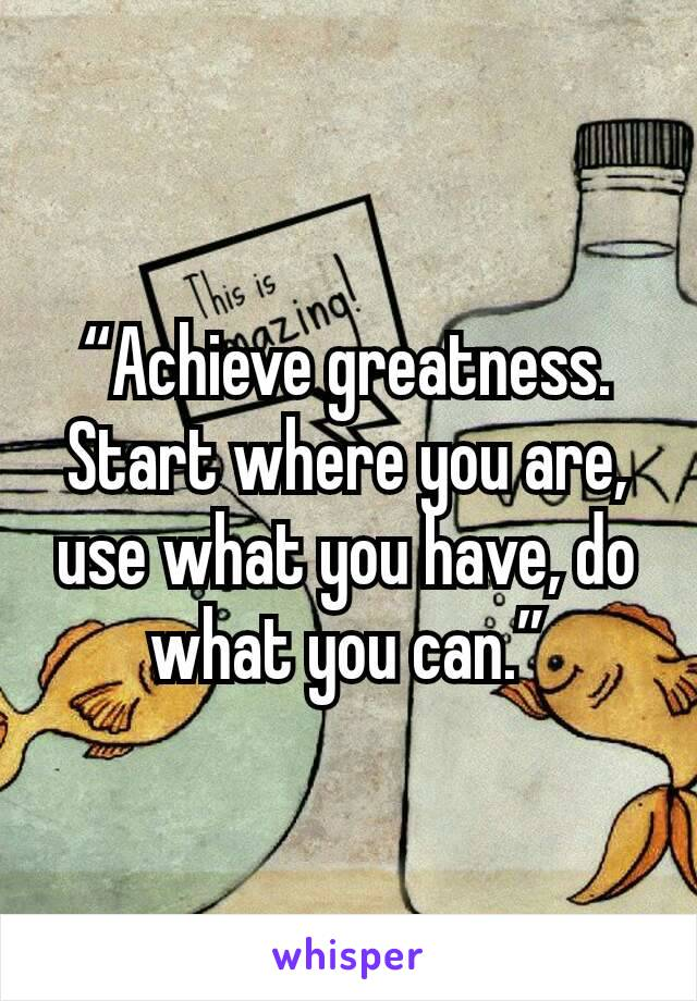 """""""Achieve greatness. Start where you are, use what you have, do what you can."""""""