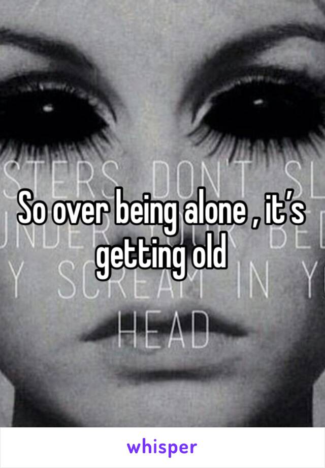 So over being alone , it's getting old