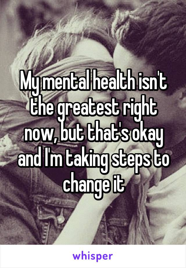 My mental health isn't the greatest right now, but that's okay and I'm taking steps to change it