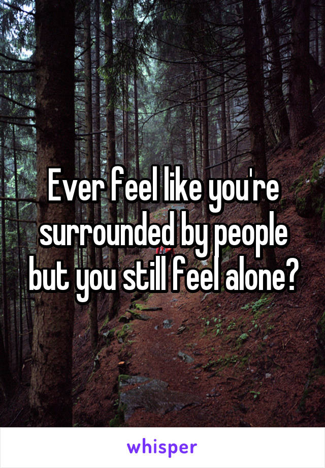 Ever feel like you're surrounded by people but you still feel alone?