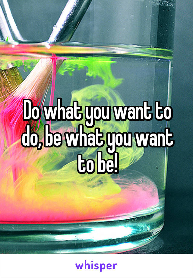Do what you want to do, be what you want to be!