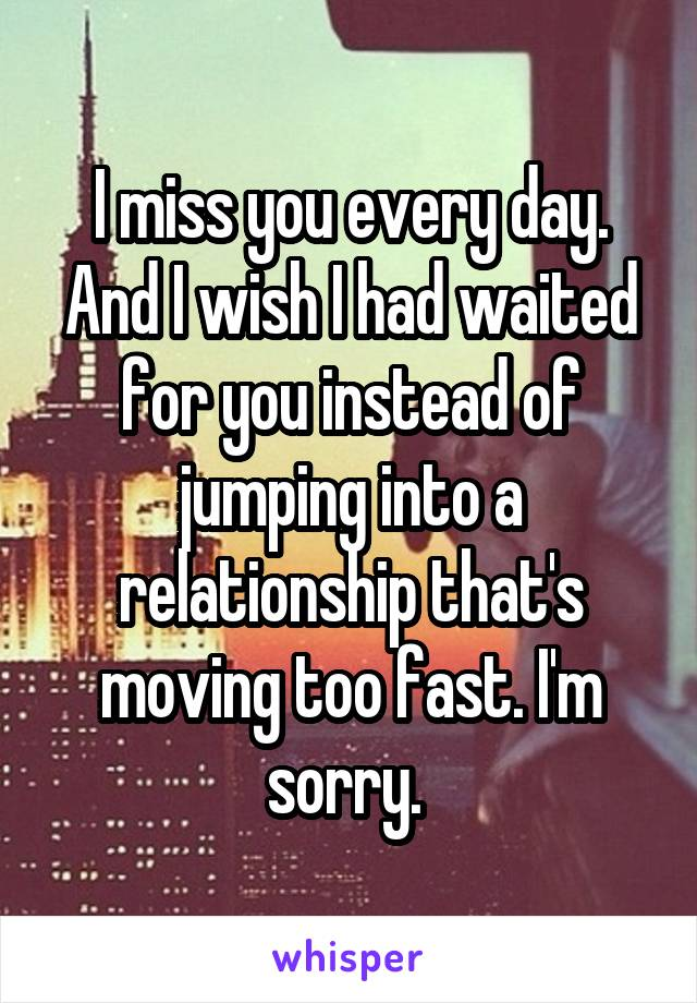 I miss you every day. And I wish I had waited for you instead of jumping into a relationship that's moving too fast. I'm sorry.